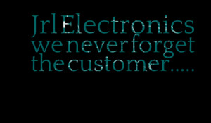 Quotes Picture: jrl electronics we never forget the customer