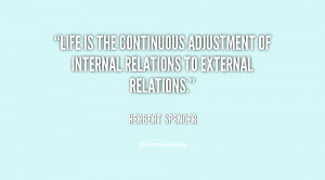 Life is the continuous adjustment of internal relations to external ...