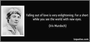 Falling out of love is very enlightening. For a short while you see ...
