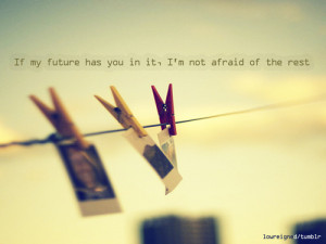 If my future has you in it, I'm not afraid of the rest