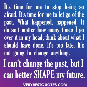 ... change anything. I can't change the past, but I can better shape my