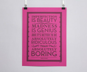 imperfection is beauty. madness is genius. and it's better to be ...