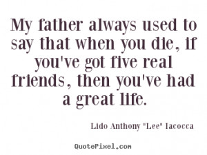 ... you die, if you've got five real friends, then you've had a great life