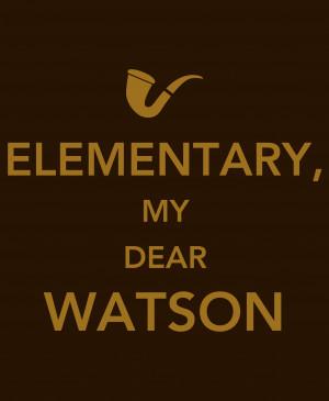 Sherlock Holmes: Elementary, My Dear Watson.