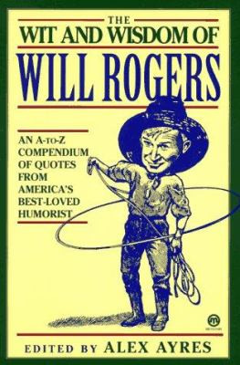 The Wit and Wisdom of Will Rogers: An A-To-Z Compendium of Quotes from ...