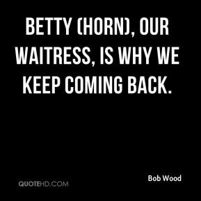 Bob Wood - Betty (Horn), our waitress, is why we keep coming back.