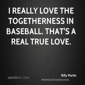 Billy Martin - I really love the togetherness in baseball. That's a ...