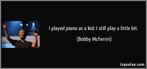 played piano as a kid; I still play a little bit. - Bobby McFerrin