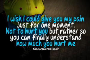 wish I could give you my pain just for one moment. Not to hurt you ...