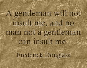 "... no man not a gentleman can insult me.""- Frederick Douglass quotes"