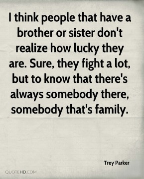 think people that have a brother or sister don't realize how lucky ...