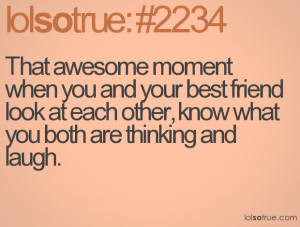 That awesome moment when you and your best friend look at each other ...