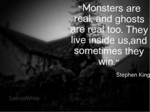 Monsters are real and ghosts are real too...and sometimes they win ...