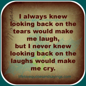 always knew looking back on the tears would make me laugh, but I ...