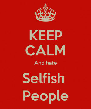 Hate Selfish People And hate selfish people