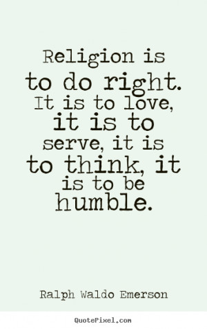 Quotes about love - Religion is to do right. it is to love, it is to ...