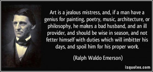 Art is a jealous mistress, and, if a man have a genius for painting ...