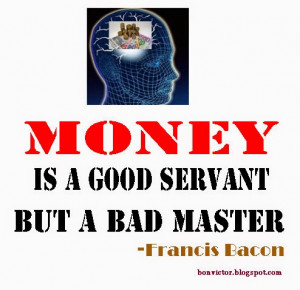 Money: A Bad Master but a Good Servant