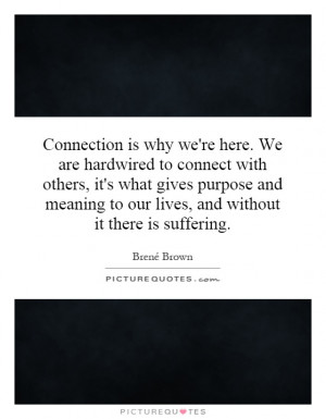 Connection is why we're here. We are hardwired to connect with others ...