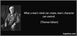 What a man's mind can create, man's character can control. - Thomas ...