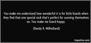 You make me understand how wonderful it is for little lizards when ...