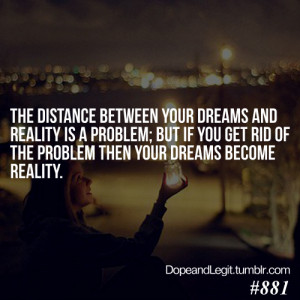 The distance between your dreams and reality is a problem; but if you ...