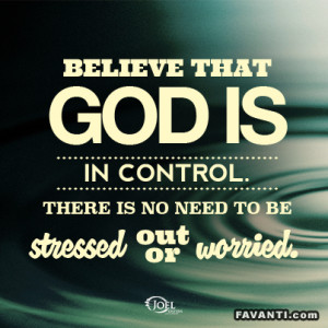 Believe that God is in control, there is no need to be stressed out or ...