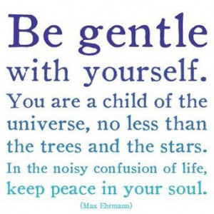 Be Gentle With Yourself. You Are A Child Of The Universe, No Less Than ...