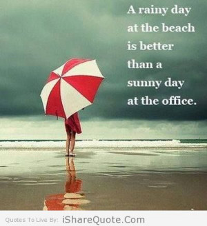 rainy day at the beach is than better than a sunny day at the office ...
