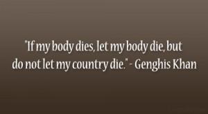 """... , let my body die, but do not let my country die."""" – Genghis Khan"""