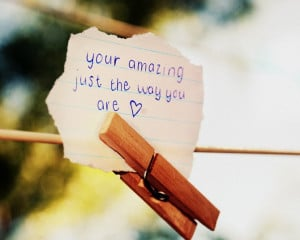 Your amazing, just the way you are.""