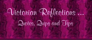 Victorian Reflections- Quotes, Quips and Tips