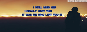 still miss her I really hart this IT was me who left you !!!!