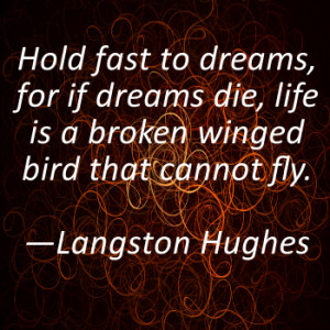 Hold fast to dreams, for if dreams die, life is a broken winged bird ...