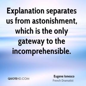 Eugene Ionesco - Explanation separates us from astonishment, which is ...