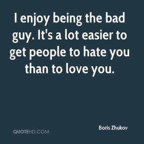 enjoy being the bad guy. It's a lot easier to get people to hate you ...