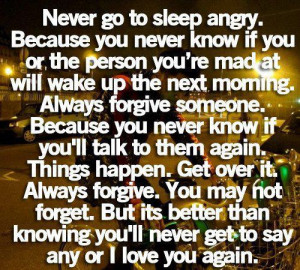 go to sleep angry because you never know if the person you re mad ...