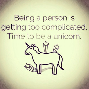 being a person is getting too complicated. Time to be a unicorn ...