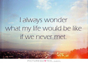 ... wonder what my life would be like if we never met Picture Quote #1