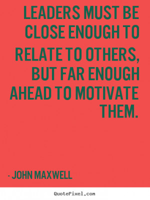 Leaders must be close enough to relate to others, but far enough ahead ...