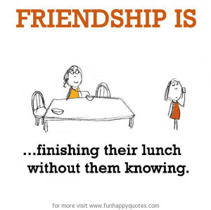 Happy Lunch Quotes http://www.funhappyquotes.com/friendship-is ...