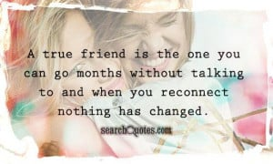 ... months without talking to and when you reconnect nothing has changed