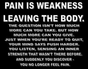 Pain is just weakness, leaving the body.....