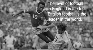 ... is the top. English football is the leader in the world. – Pele