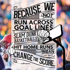 Simply because we do not run across goal lines, slam dunk basketballs ...