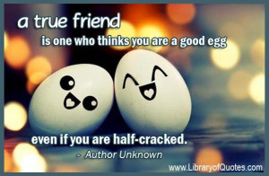 ... You are a good egg even if you are half cracked ~ Friendship Quote