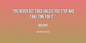 """You never get tired unless you stop and take time for it."""""""