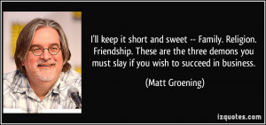 ... you must slay if you wish to succeed in business. - Matt Groening