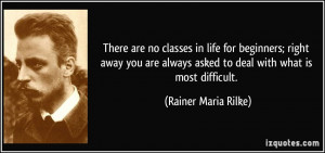 There are no classes in life for beginners; right away you are always ...
