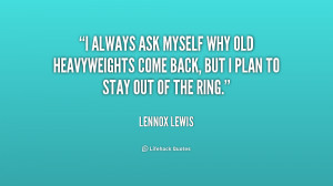 always ask myself why old heavyweights come back, but I plan to stay ...